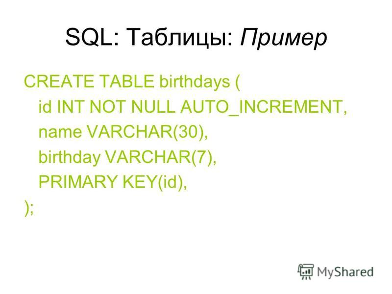 SQL: Таблицы: Пример CREATE TABLE birthdays ( id INT NOT NULL AUTO_INCREMENT, name VARCHAR(30), birthday VARCHAR(7), PRIMARY KEY(id), );