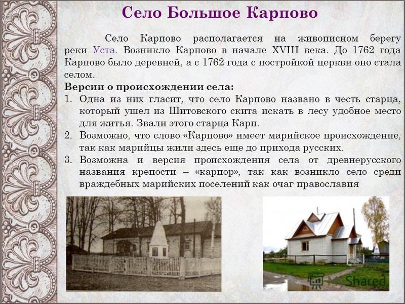 Село Карпово располагается на живописном берегу реки Уста. Возникло Карпово в начале XVIII века. До 1762 года Карпово было деревней, а с 1762 года с постройкой церкви оно стала селом. Версии о происхождении села: 1. Одна из них гласит, что село Карпо
