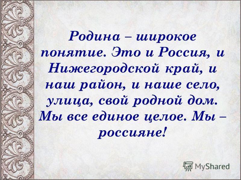 Родина – широкое понятие. Это и Россия, и Нижегородской край, и наш район, и наше село, улица, свой родной дом. Мы все единое целое. Мы – россияне!