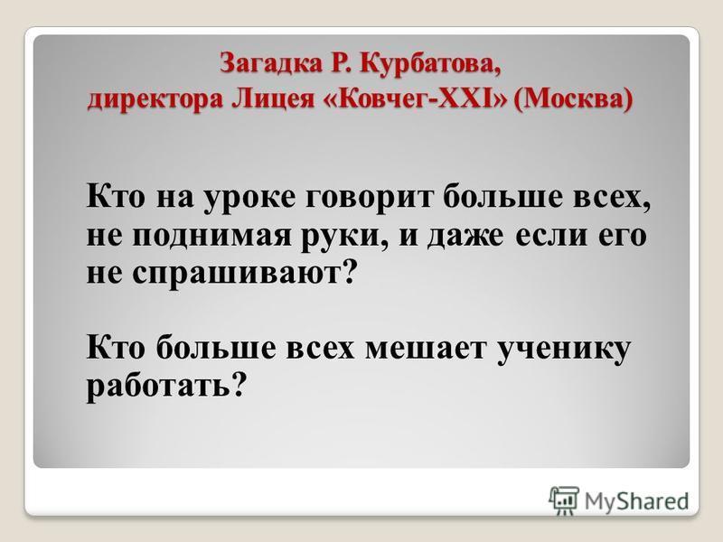 Загадка Р. Курбатова, директора Лицея «Ковчег-XXI» (Москва) Кто на уроке говорит больше всех, не поднимая руки, и даже если его не спрашивают? Кто больше всех мешает ученику работать?