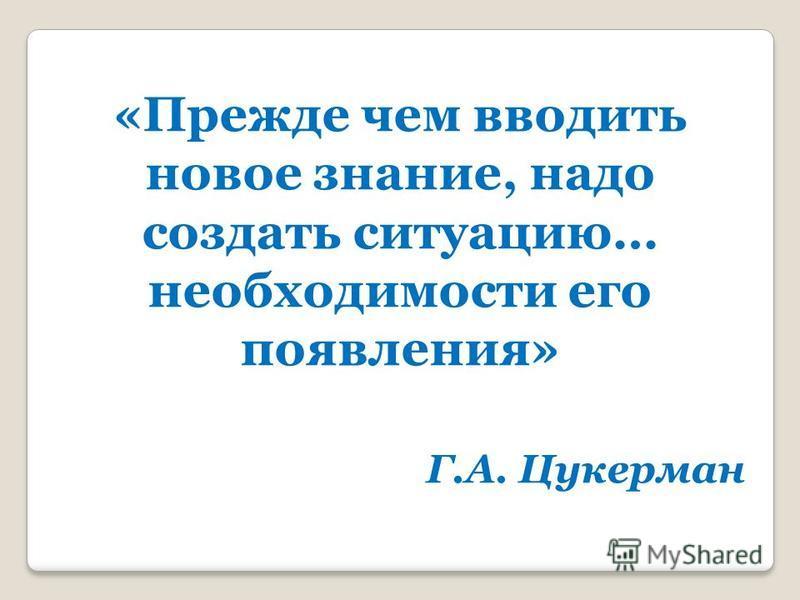 «Прежде чем вводить новое знание, надо создать ситуацию… необходимости его появления» Г.А. Цукерман