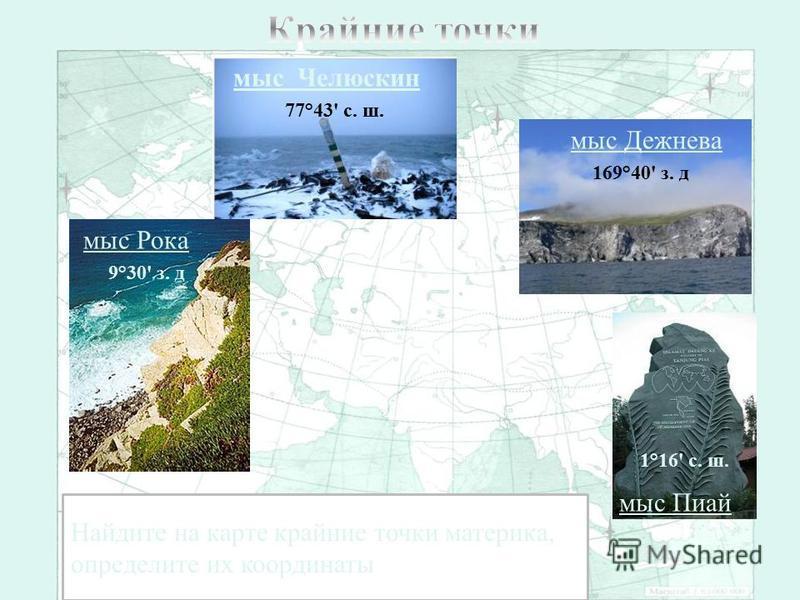 мыс Челюскин мыс Дежнева мыс Рока Найдите на карте крайние точки материка, определите их координаты 77°43' с. ш. 169°40' з. д 9°30' з. д 1°16' с. ш. мыс Пиай