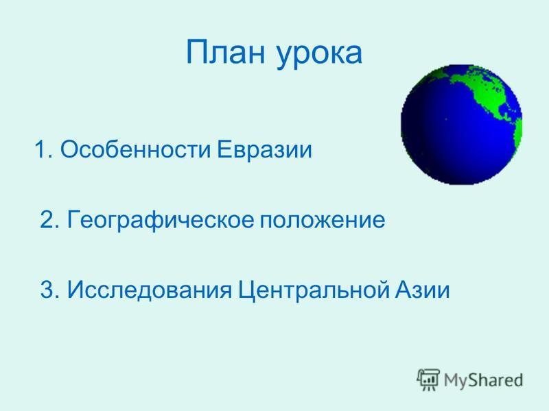 План урока 1. Особенности Евразии 2. Географическое положение 3. Исследования Центральной Азии