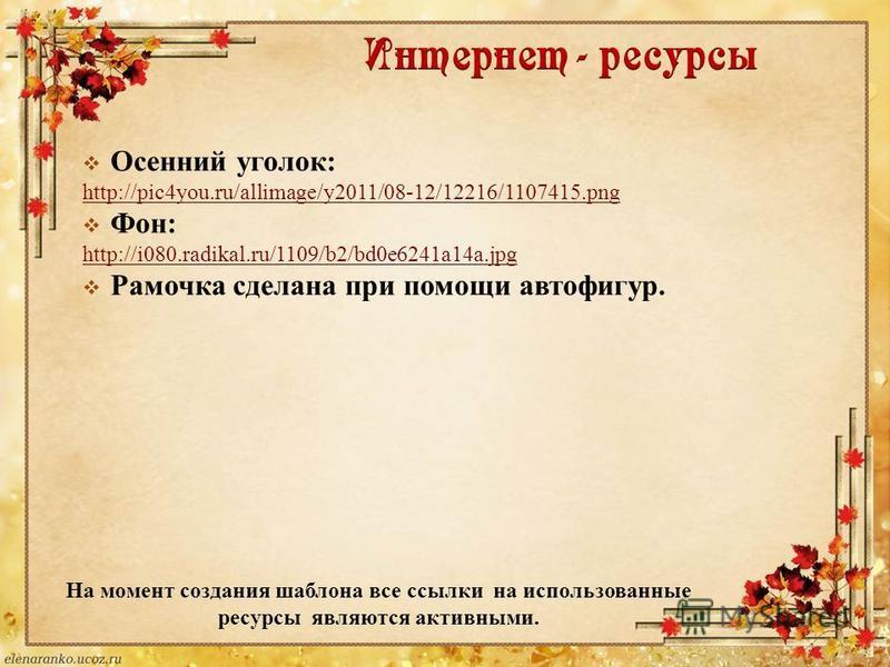 На момент создания шаблона все ссылки на использованные ресурсы являются активными. Осенний уголок: http://pic4you.ru/allimage/y2011/08-12/12216/1107415. png Фон: http://i080.radikal.ru/1109/b2/bd0e6241a14a.jpg Рамочка сделана при помощи автофигур.