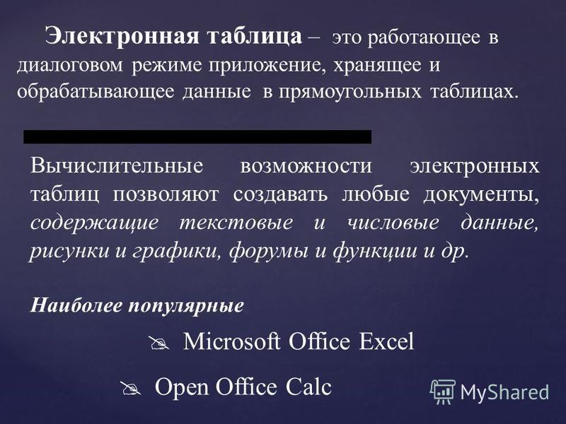 Электронная таблица – это работающее в диалоговом режиме приложение, хранящее и обрабатывающее данные в прямоугольных таблицах. Наиболее популярные Microsoft Office Excel Open Office Calc Вычислительные возможности электронных таблиц позволяют создав