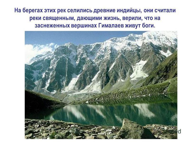 На берегах этих рек селились древние индийцы, они считали реки священным, дающими жизнь, верили, что на заснеженных вершинах Гималаев живут боги.