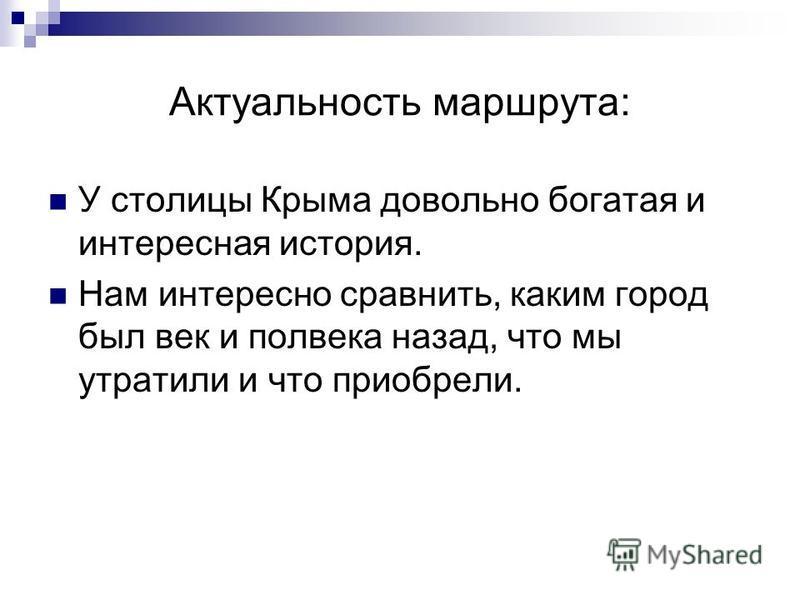 Актуальность маршрута: У столицы Крыма довольно богатая и интересная история. Нам интересно сравнить, каким город был век и полвека назад, что мы утратили и что приобрели.