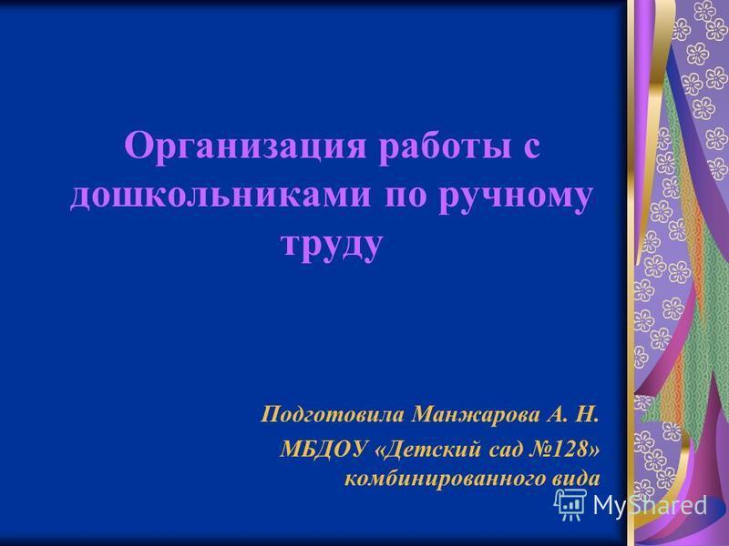 Организация работы с дошкольниками по ручному труду Подготовила Манжарова А. Н. МБДОУ «Детский сад 128» комбинированного вида