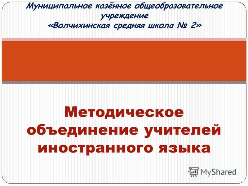 Муниципальное казённое общеобразовательное учреждение «Волчихинская средняя школа 2» Методическое объединение учителей иностранного языка