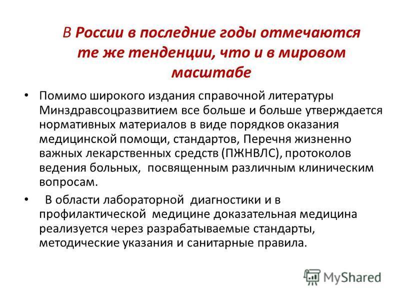 В России в последние годы отмечаются те же тенденции, что и в мировом масштабе Помимо широкого издания справочной литературы Минздравсоцразвитием все больше и больше утверждается нормативных материалов в виде порядков оказания медицинской помощи, ста