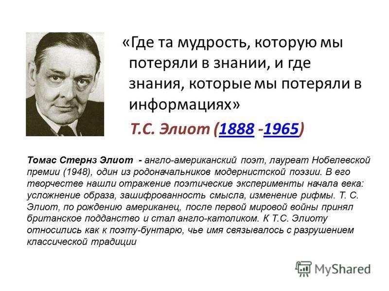 «Где та мудрость, которую мы потеряли в знании, и где знания, которые мы потеряли в информациях» Т.С. Элиот (1888 -1965)18881965 Томас Стернз Элиот - англо-американский поэт, лауреат Нобелевской премии (1948), один из родоначальников модернистской по