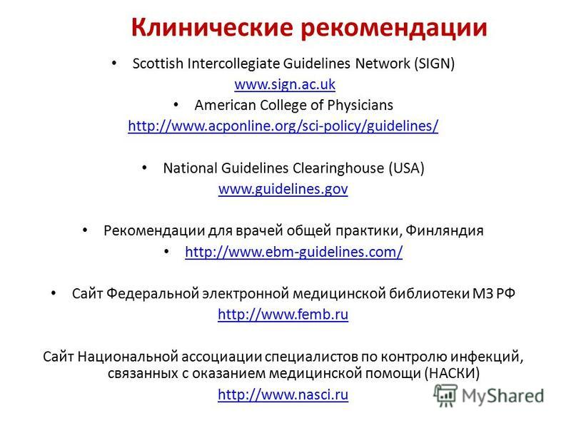 Клинические рекомендации Scottish Intercollegiate Guidelines Network (SIGN) www.sign.ac.uk American College of Physicians http://www.acponline.org/sci-policy/guidelines/ National Guidelines Clearinghouse (USA) www.guidelines.gov Рекомендации для врач