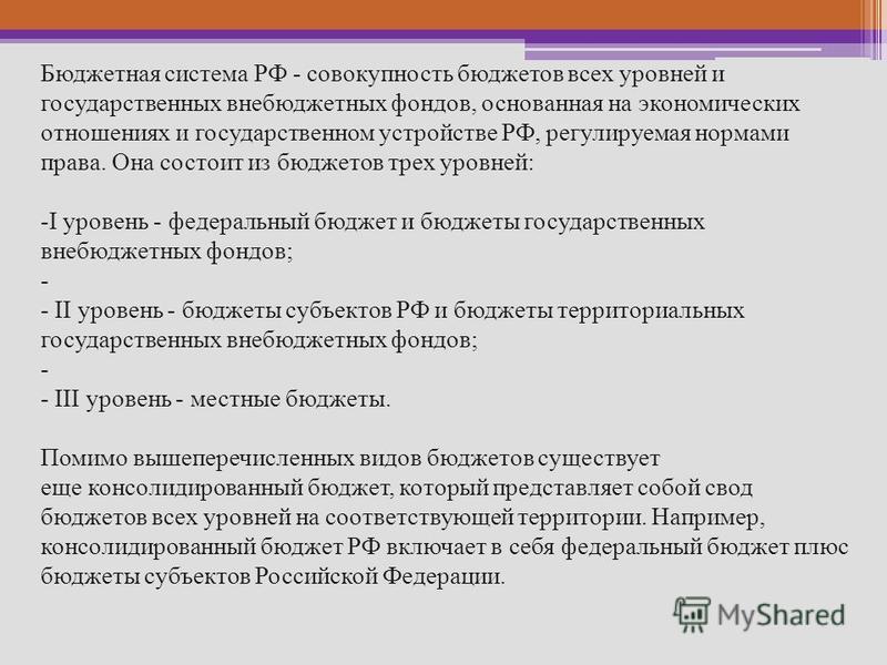 Бюджетная система РФ - совокупность бюджетов всех уровней и государственных внебюджетных фондов, основанная на экономических отношениях и государственном устройстве РФ, регулируемая нормами права. Она состоит из бюджетов трех уровней: -I уровень - фе