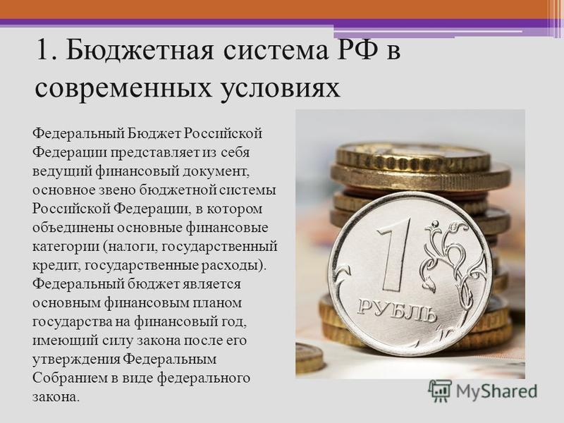 1. Бюджетная система РФ в современных условиях Федеральный Бюджет Российской Федерации представляет из себя ведущий финансовый документ, основное звено бюджетной системы Российской Федерации, в котором объединены основные финансовые категории (налоги