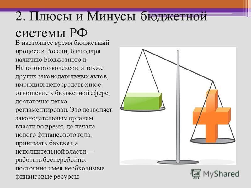 2. Плюсы и Минусы бюджетной системы РФ В настоящее время бюджетный процесс в России, благодаря наличию Бюджетного и Налогового кодексов, а также других законодательных актов, имеющих непосредственное отношение к бюджетной сфере, достаточно четко регл