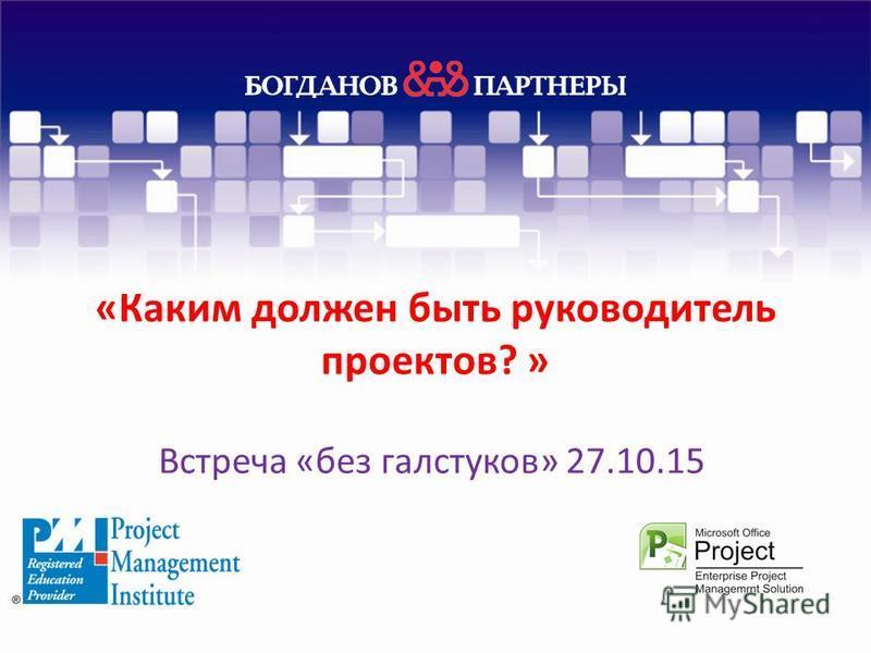 «Каким должен быть руководитель проектов? » Встреча «без галстуков» 27.10.15