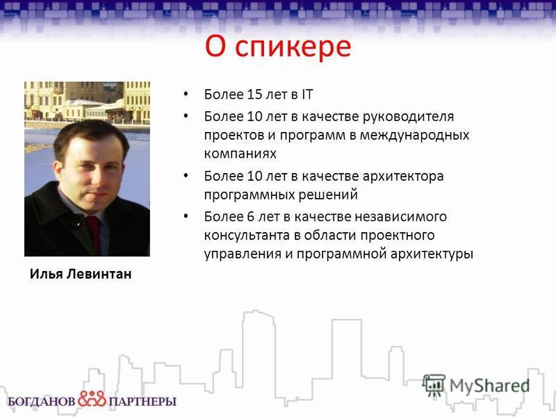 О спикере Илья Левинтан Более 15 лет в IT Более 10 лет в качестве руководителя проектов и программ в международных компаниях Более 10 лет в качестве архитектора программных решений Более 6 лет в качестве независимого консультанта в области проектного