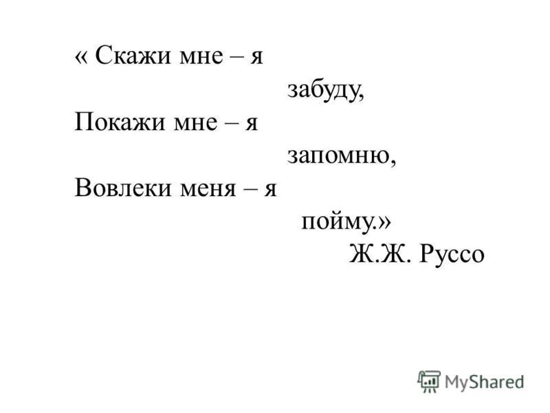« Скажи мне – я забуду, Покажи мне – я запомню, Вовлеки меня – я пойму.» Ж.Ж. Руссо