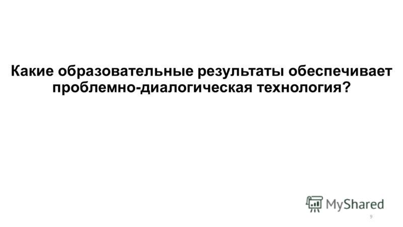 9 Какие образовательные результаты обеспечивает проблемно-диалогическая технология?