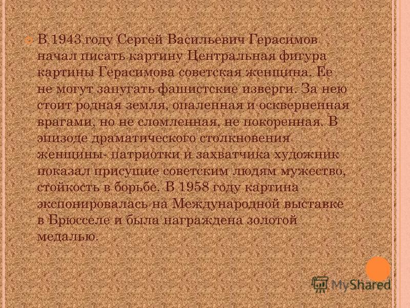 В 1943 году Сергей Васильевич Герасимов начал писать картину Центральная фигура картины Герасимова советская женщина. Ее не могут запугать фашистские изверги. За нею стоит родная земля, опаленная и оскверненная врагами, но не сломленная, не покоренна