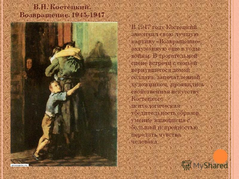 В.Н. Костецкий. Возвращение. 1945-1947 В 1947 году Костецкий закончил свою лучшую картину «Возвращение», задуманную еще в годы войны. В трогательной сцене встречи с семьей вернувшегося домой солдата, запечатленной художником, проявились свойственная