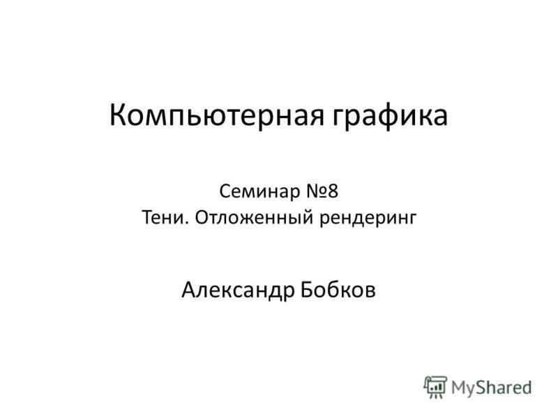 Компьютерная графика Александр Бобков Семинар 8 Тени. Отложенный рендеринг