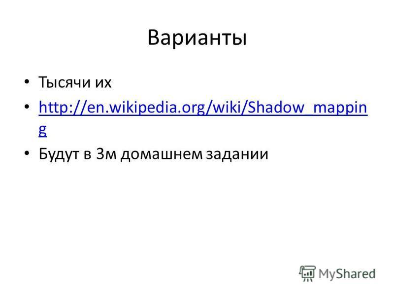Варианты Тысячи их http://en.wikipedia.org/wiki/Shadow_mappin g http://en.wikipedia.org/wiki/Shadow_mappin g Будут в 3 м домашнем задании