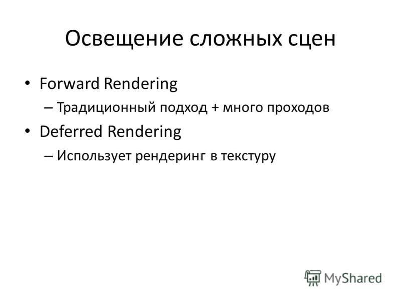 Освещение сложных сцен Forward Rendering – Традиционный подход + много проходов Deferred Rendering – Использует рендеринг в текстуру