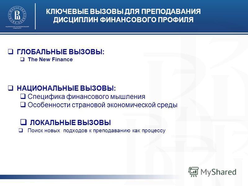 КЛЮЧЕВЫЕ ВЫЗОВЫ ДЛЯ ПРЕПОДАВАНИЯ ДИСЦИПЛИН ФИНАНСОВОГО ПРОФИЛЯ ГЛОБАЛЬНЫЕ ВЫЗОВЫ: The New Finance НАЦИОНАЛЬНЫЕ ВЫЗОВЫ: Специфика финансового мышления Особенности страховой экономической среды ЛОКАЛЬНЫЕ ВЫЗОВЫ Поиск новых подходов к преподаванию как п
