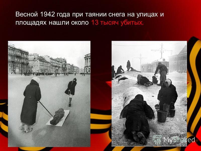 Весной 1942 года при таянии снега на улицах и площадях нашли около 13 тысяч убитых.