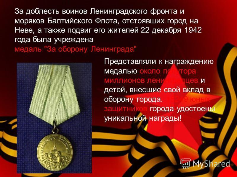 За доблесть воинов Ленинградского фронта и моряков Балтийского Флота, отстоявших город на Неве, а также подвиг его жителей 22 декабря 1942 года была учреждена медаль