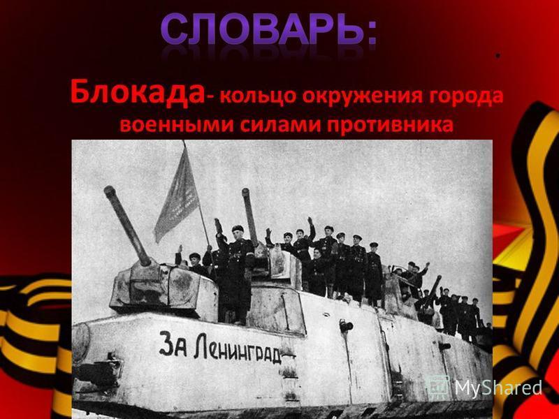 . Блокада - кольцо окружения города военными силами противника