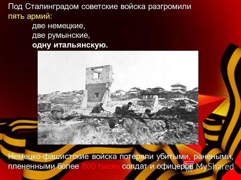 Под Сталинградом советские войска разгромили пять армий: две немецкие, две румынские, одну итальянскую. Немецко-фашистские войска потеряли убитыми, ранеными, плененными более 800 тысяч солдат и офицеров