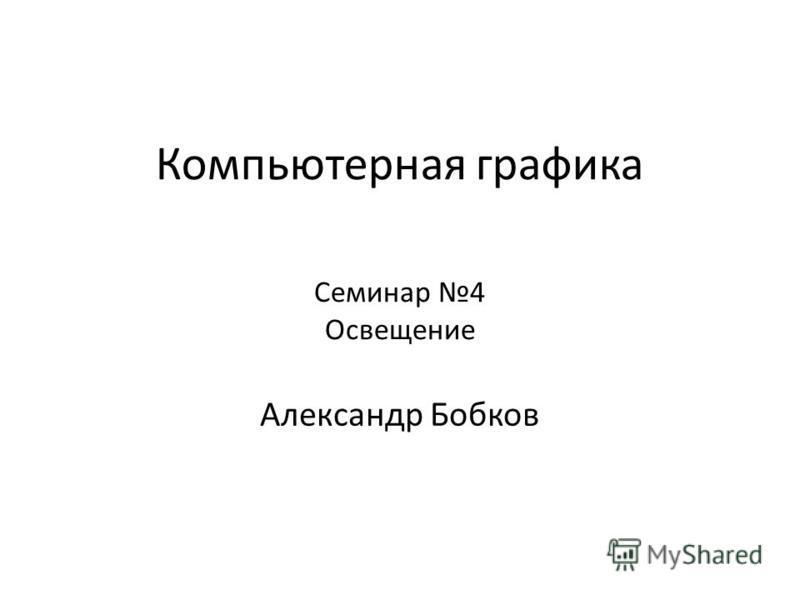Компьютерная графика Александр Бобков Семинар 4 Освещение