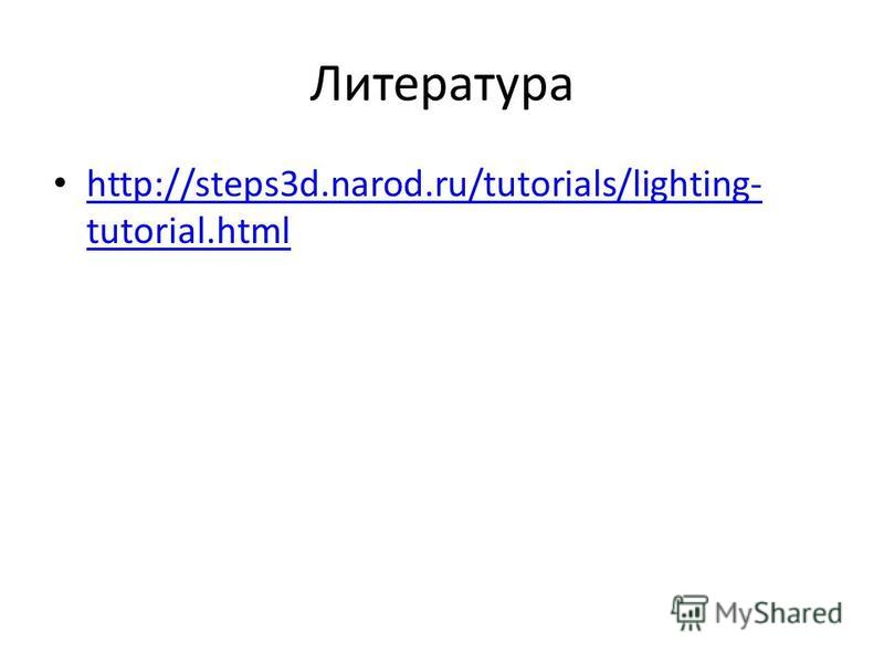 Литература http://steps3d.narod.ru/tutorials/lighting- tutorial.html http://steps3d.narod.ru/tutorials/lighting- tutorial.html