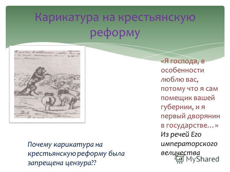 «Я господа, в особенности люблю вас, потому что я сам помещик вашей губернии, и я первый дворянин в государстве…» Из речей Его императорского величества Карикатура на крестьянскую реформу Почему карикатура на крестьянскую реформу была запрещена цензу