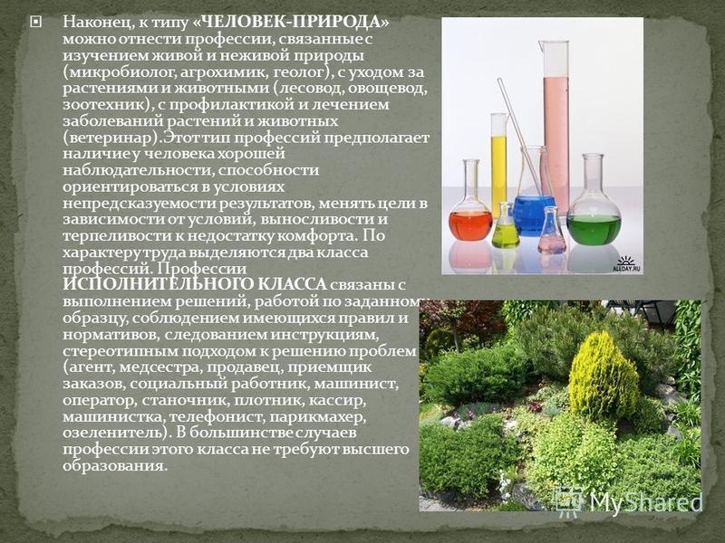 Наконец, к типу «ЧЕЛОВЕК-ПРИРОДА» можно отнести профессии, связанные с изучением живой и неживой природы (микробиолог, агрохимик, геолог), с уходом за растениями и животными (лесовод, овощевод, зоотехник), с профилактикой и лечением заболеваний расте