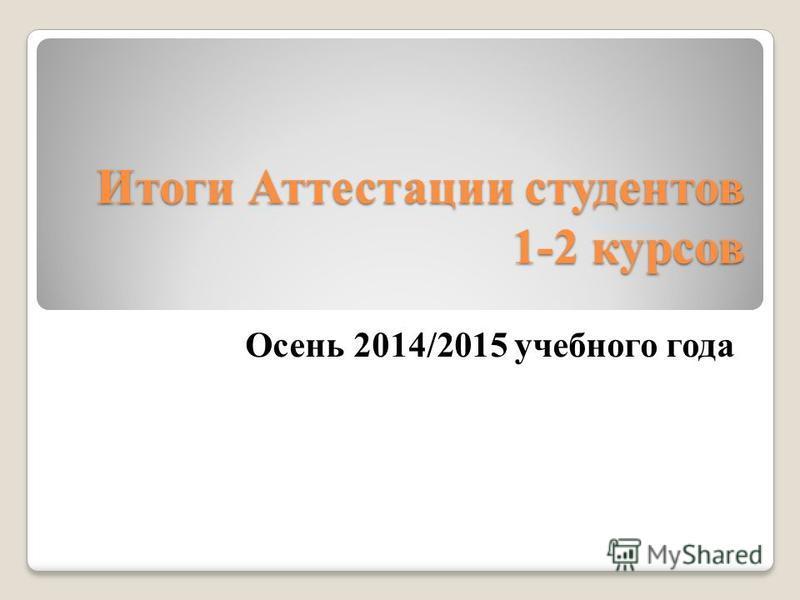 Итоги Аттестации студентов 1-2 курсов Осень 2014/2015 учебного года