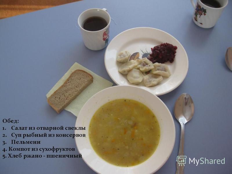 Обед: 1. Салат из отварной свеклы 2. Суп рыбный из консервов 3. Пельмени 4. Компот из сухофруктов 5. Хлеб ржано - пшеничный