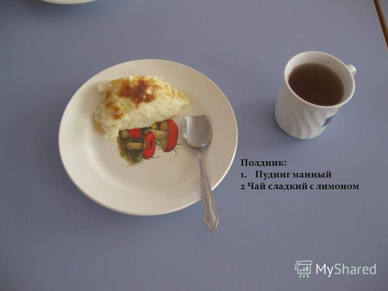 Полдник: 1. Пудинг манный 2 Чай сладкий с лимоном