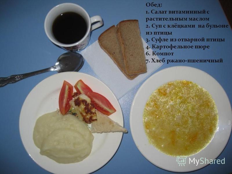 Обед: 1. Салат витаминный с растительным маслом 2. Суп с клёцками на бульоне из птицы 3. Суфле из отварной птицы 4. Картофельное пюре 6. Компот 7. Хлеб ржано-пшеничный