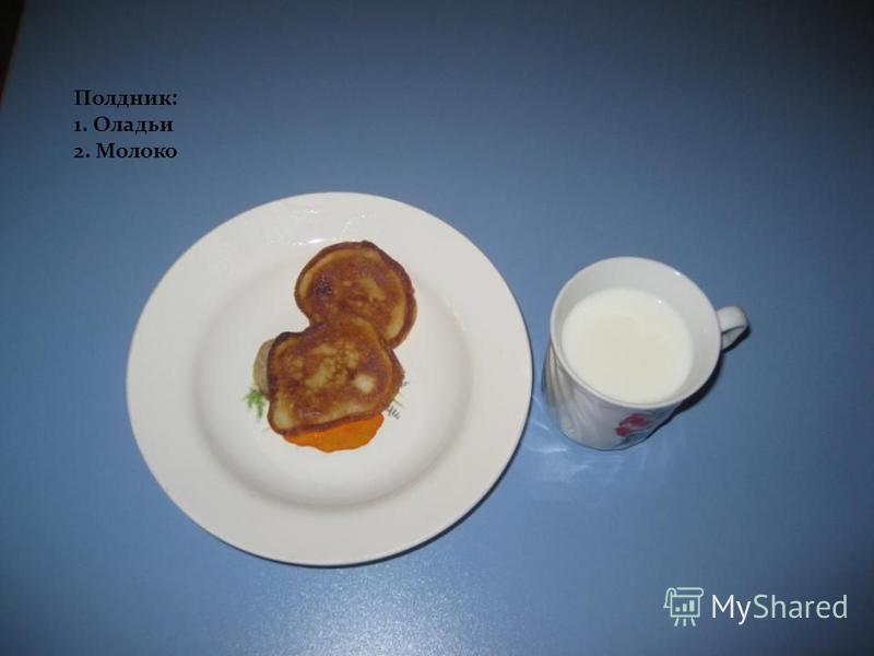 Полдник: 1. Оладьи 2. Молоко