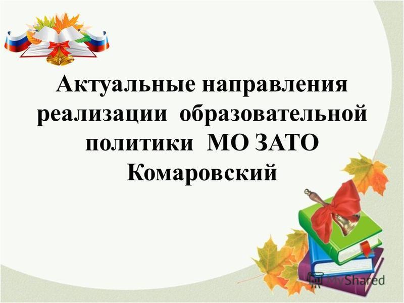 Актуальные направления реализации образовательной политики МО ЗАТО Комаровский