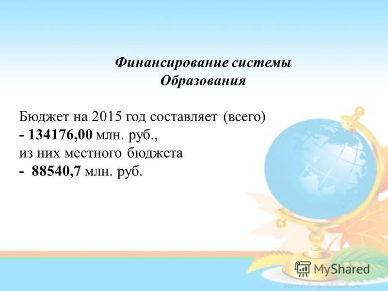 Финансирование системы Образования Бюджет на 2015 год составляет (всего) - 134176,00 млн. руб., из них местного бюджета - 88540,7 млн. руб.