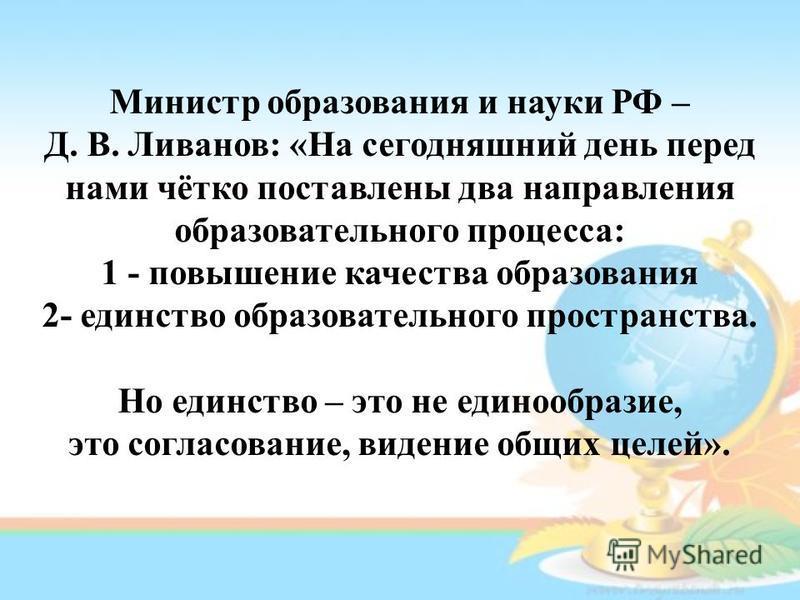 Министр образования и науки РФ – Д. В. Ливанов: «На сегодняшний день перед нами чётко поставлены два направления образовательного процесса: 1 - повышение качества образования 2- единство образовательного пространства. Но единство – это не единообрази