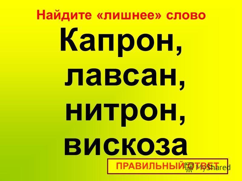 Найдите «лишнее» слово Капрон, лавсан, нитрон, вискоза ПРАВИЛЬНЫЙ ОТВЕТ