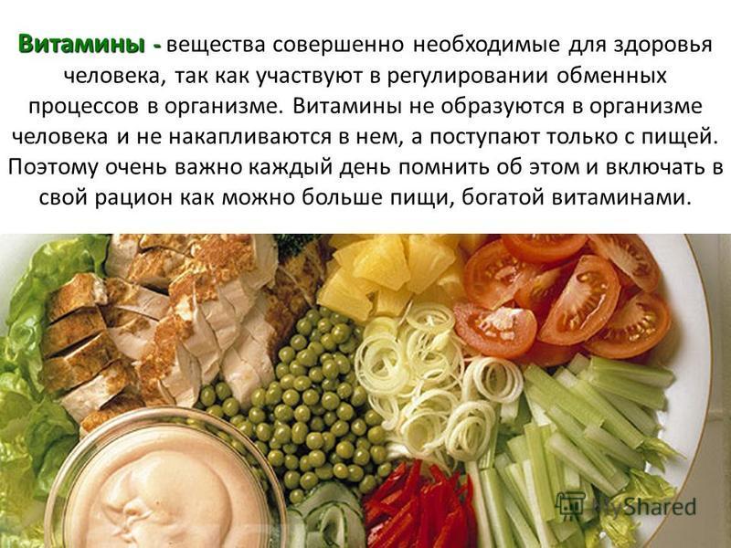 Витамины - вещества совершенно необходимые для здоровья человека, так как участвуют в регулировании обменных процессов в организме. Витамины не образуются в организме человека и не накапливаются в нем, а поступают только с пищей. Поэтому очень важно