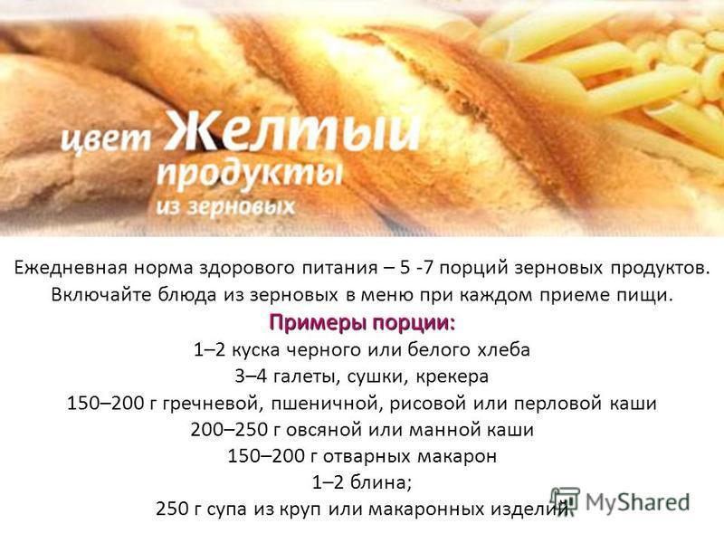 Примеры порции: Ежедневная норма здорового питания – 5 -7 порций зерновых продуктов. Включайте блюда из зерновых в меню при каждом приеме пищи. Примеры порции: 1–2 куска черного или белого хлеба 3–4 галеты, сушки, крекера 150–200 г гречневой, пшеничн