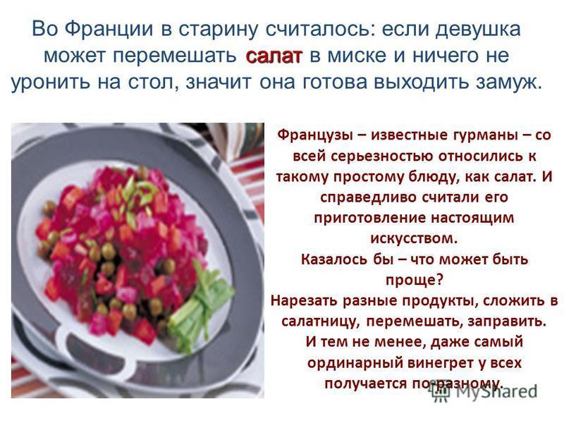 Французы – известные гурманы – со всей серьезностью относились к такому простому блюду, как салат. И справедливо считали его приготовление настоящим искусством. Казалось бы – что может быть проще? Нарезать разные продукты, сложить в салатницу, переме