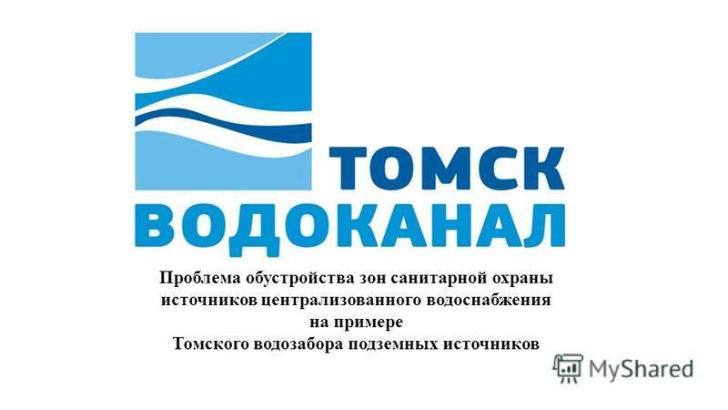 Проблема обустройства зон санитарной охраны источников централизованного водоснабжения на примере Томского водозабора подземных источников